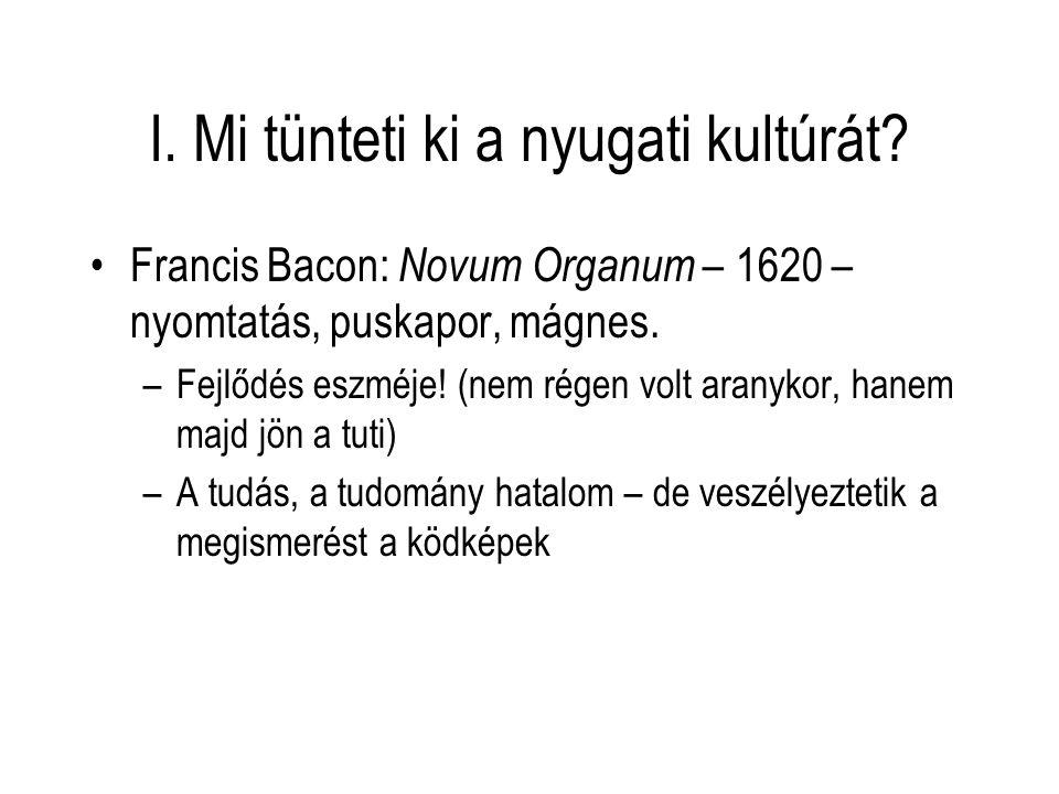 I. Mi tünteti ki a nyugati kultúrát? Francis Bacon: Novum Organum – 1620 – nyomtatás, puskapor, mágnes. –Fejlődés eszméje! (nem régen volt aranykor, h