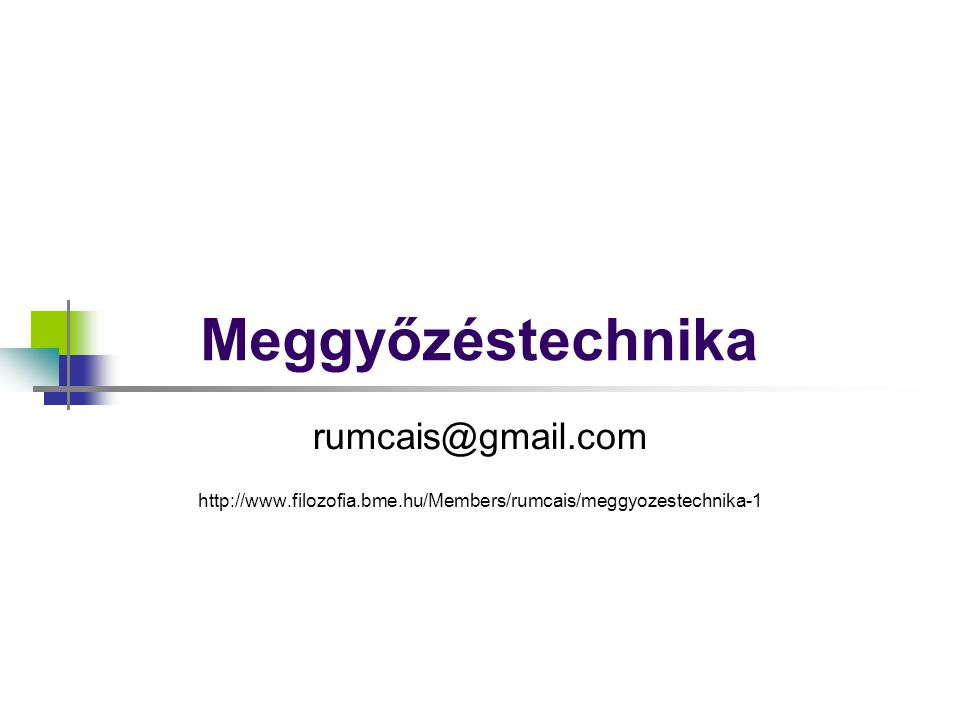 Meggyőzéstechnika rumcais@gmail.com http://www.filozofia.bme.hu/Members/rumcais/meggyozestechnika-1