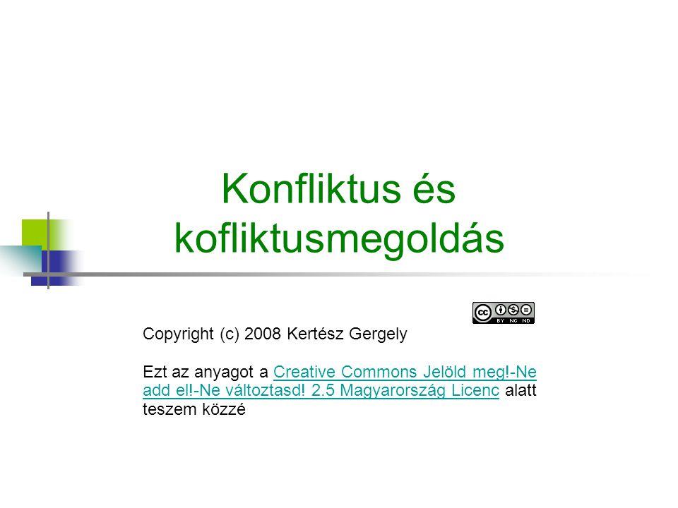 Konfliktus és kofliktusmegoldás Copyright (c) 2008 Kertész Gergely Ezt az anyagot a Creative Commons Jelöld meg!-Ne add el!-Ne változtasd.