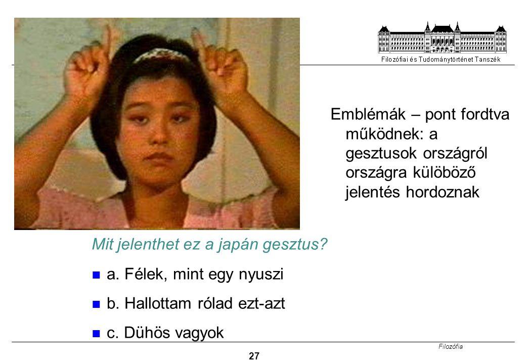 Filozófia 27 Mit jelenthet ez a japán gesztus? a. Félek, mint egy nyuszi b. Hallottam rólad ezt-azt c. Dühös vagyok Emblémák – pont fordtva működnek: