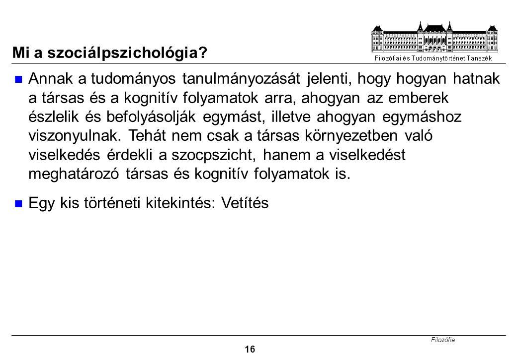 Filozófia 16 Mi a szociálpszichológia? Annak a tudományos tanulmányozását jelenti, hogy hogyan hatnak a társas és a kognitív folyamatok arra, ahogyan