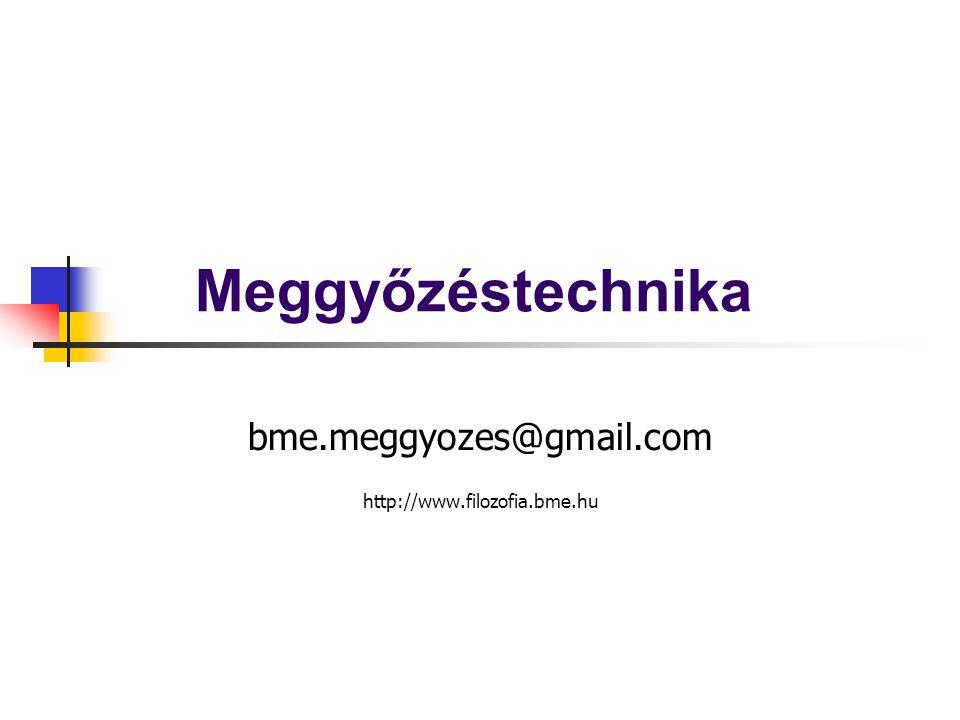 Meggyőzéstechnika bme.meggyozes@gmail.com http://www.filozofia.bme.hu