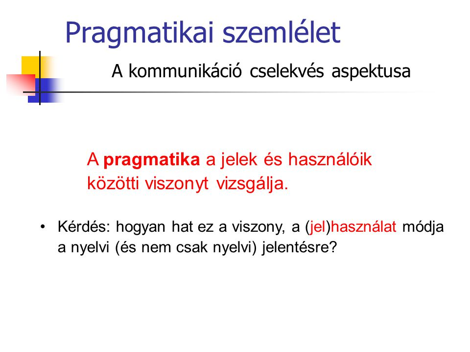 A pragmatika a jelek és használóik közötti viszonyt vizsgálja. Kérdés: hogyan hat ez a viszony, a (jel)használat módja a nyelvi (és nem csak nyelvi) j