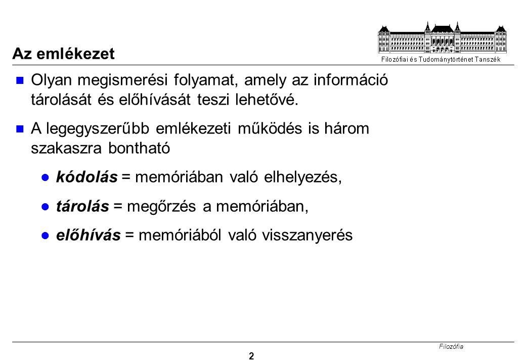 Filozófia 2 Az emlékezet Olyan megismerési folyamat, amely az információ tárolását és előhívását teszi lehetővé. A legegyszerűbb emlékezeti működés is