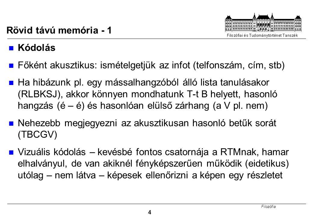 Filozófia 4 Rövid távú memória - 1 Kódolás Főként akusztikus: ismételgetjük az infot (telfonszám, cím, stb) Ha hibázunk pl. egy mássalhangzóból álló l