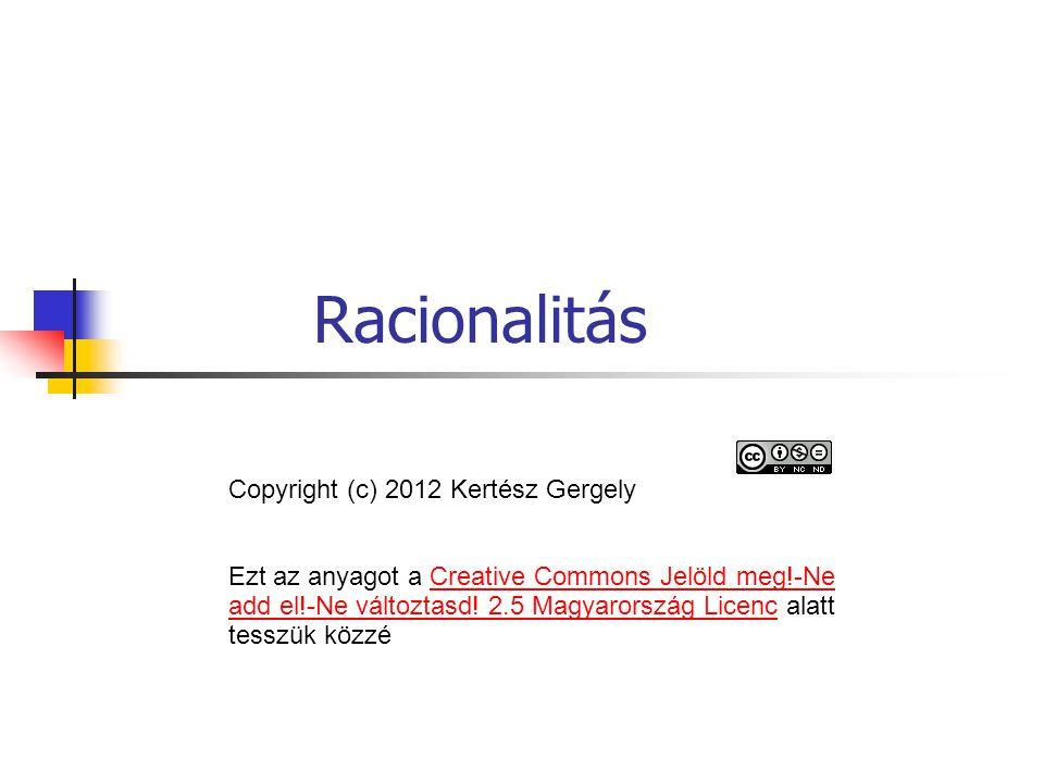 Racionalitás Copyright (c) 2012 Kertész Gergely Ezt az anyagot a Creative Commons Jelöld meg!-Ne add el!-Ne változtasd! 2.5 Magyarország Licenc alatt