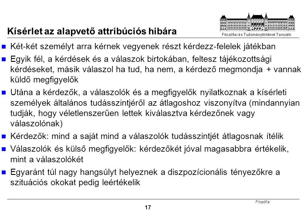 Filozófia 17 Kísérlet az alapvető attribúciós hibára Két-két személyt arra kérnek vegyenek részt kérdezz-felelek játékban Egyik fél, a kérdések és a v