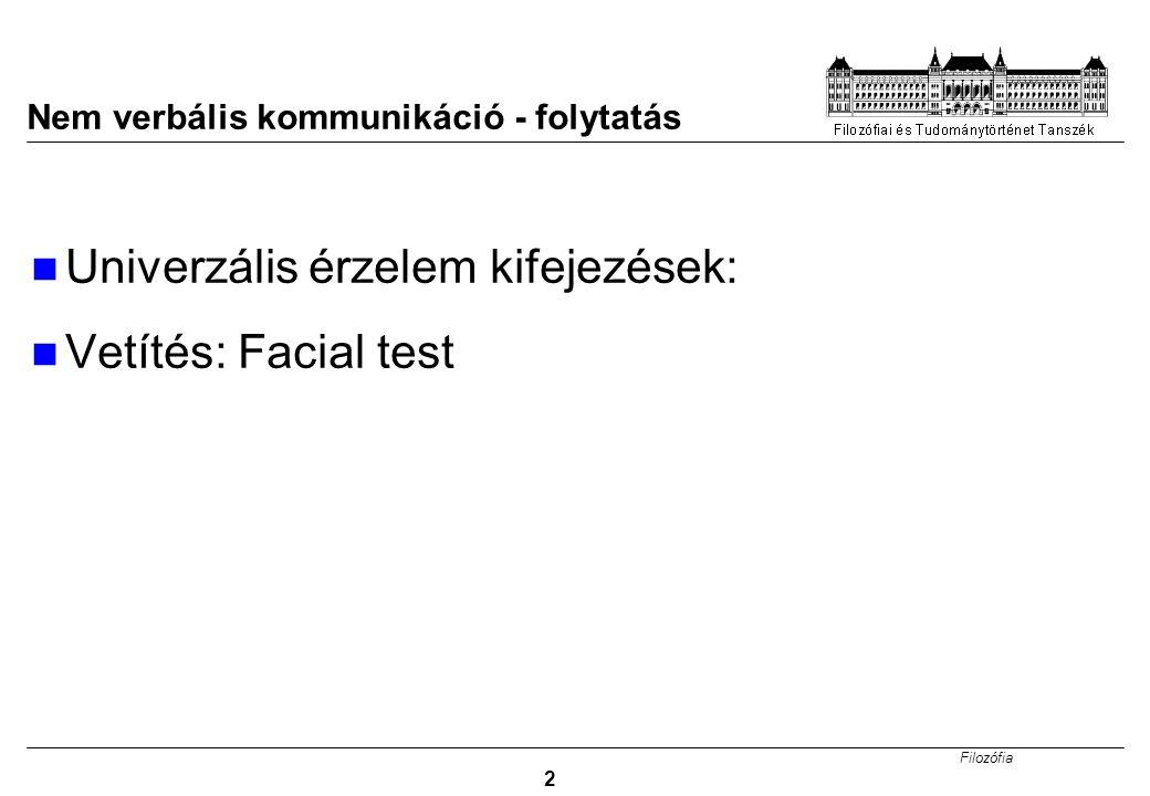 Filozófia 2 Nem verbális kommunikáció - folytatás Univerzális érzelem kifejezések: Vetítés: Facial test