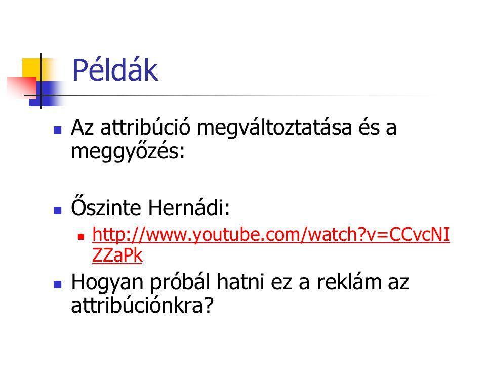 Példák Az attribúció megváltoztatása és a meggyőzés: Őszinte Hernádi: http://www.youtube.com/watch?v=CCvcNI ZZaPk http://www.youtube.com/watch?v=CCvcNI ZZaPk Hogyan próbál hatni ez a reklám az attribúciónkra?
