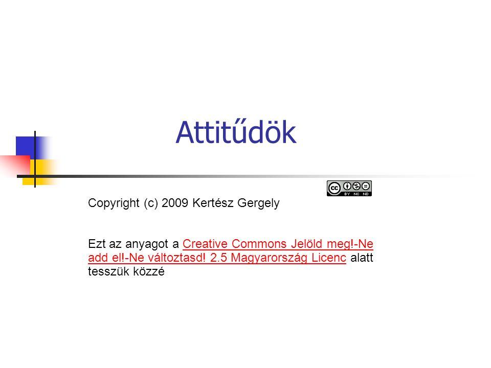 Attitűdök Copyright (c) 2009 Kertész Gergely Ezt az anyagot a Creative Commons Jelöld meg!-Ne add el!-Ne változtasd! 2.5 Magyarország Licenc alatt tes