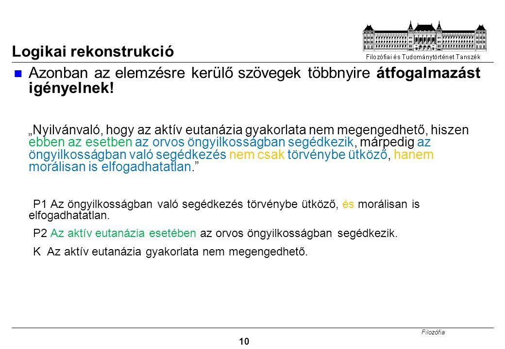 Filozófia 10 Logikai rekonstrukció Azonban az elemzésre kerülő szövegek többnyire átfogalmazást igényelnek.