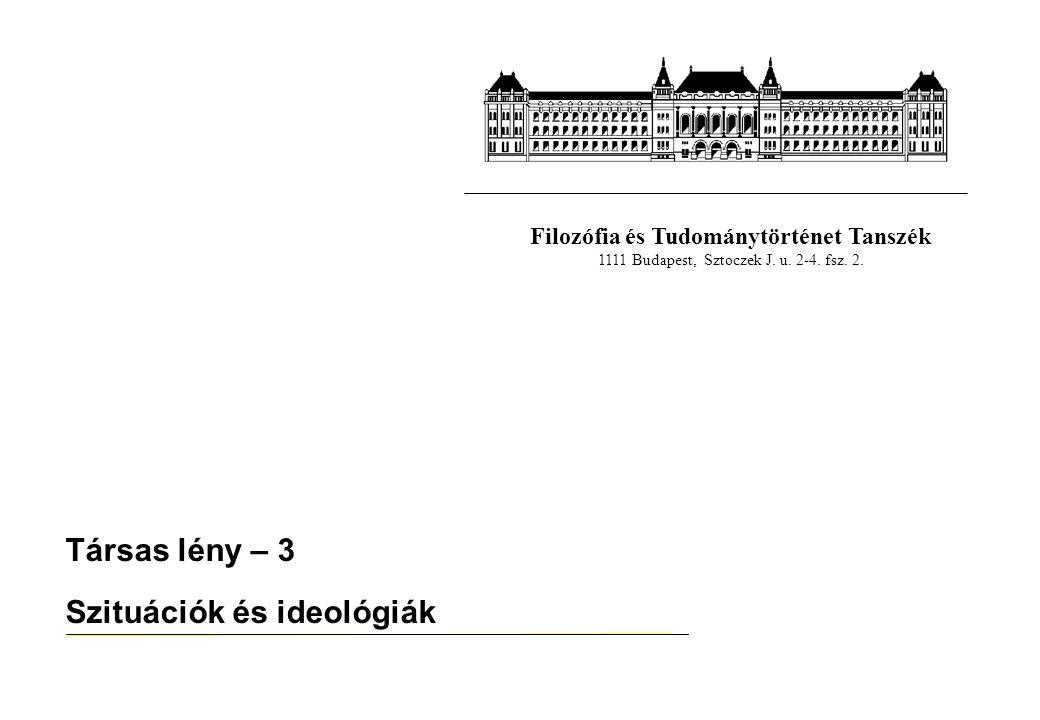Filozófia és Tudománytörténet Tanszék 1111 Budapest, Sztoczek J. u. 2-4. fsz. 2. Társas lény – 3 Szituációk és ideológiák