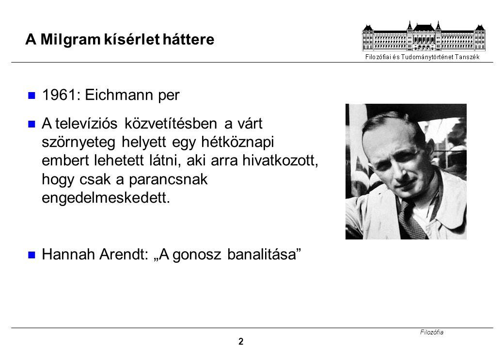 Filozófia 2 A Milgram kísérlet háttere 1961: Eichmann per A televíziós közvetítésben a várt szörnyeteg helyett egy hétköznapi embert lehetett látni, a