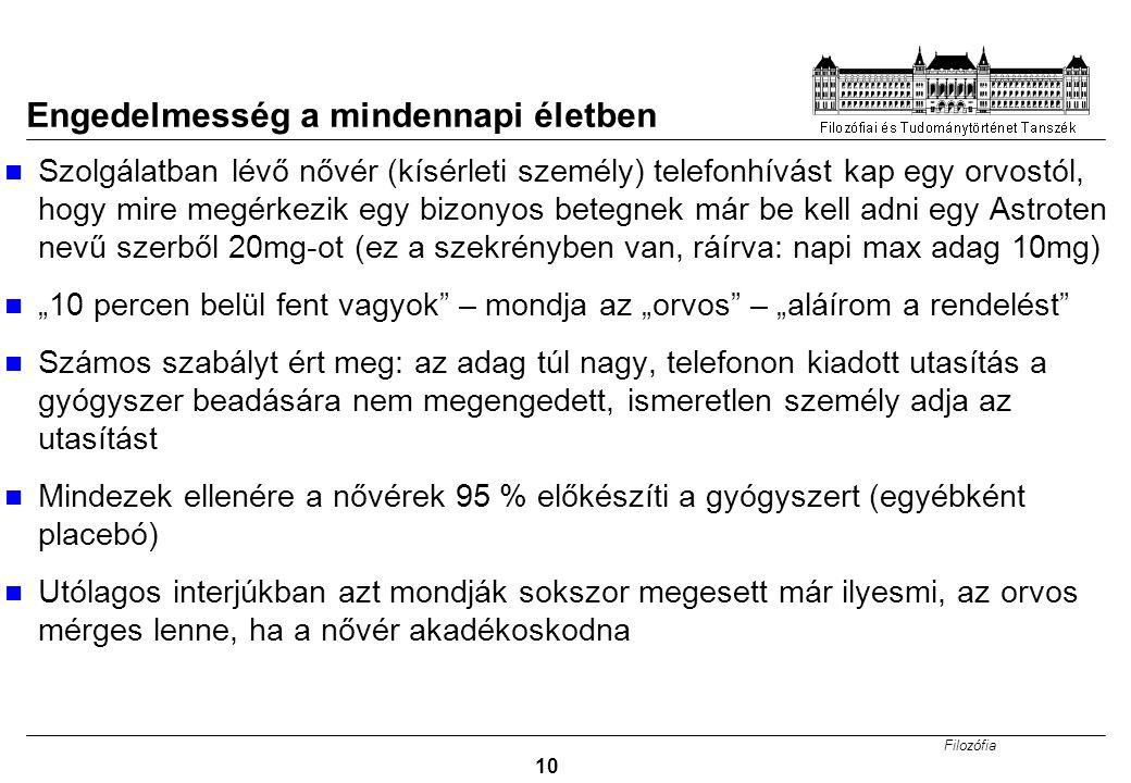 """Filozófia 10 Engedelmesség a mindennapi életben Szolgálatban lévő nővér (kísérleti személy) telefonhívást kap egy orvostól, hogy mire megérkezik egy bizonyos betegnek már be kell adni egy Astroten nevű szerből 20mg-ot (ez a szekrényben van, ráírva: napi max adag 10mg) """"10 percen belül fent vagyok – mondja az """"orvos – """"aláírom a rendelést Számos szabályt ért meg: az adag túl nagy, telefonon kiadott utasítás a gyógyszer beadására nem megengedett, ismeretlen személy adja az utasítást Mindezek ellenére a nővérek 95 % előkészíti a gyógyszert (egyébként placebó) Utólagos interjúkban azt mondják sokszor megesett már ilyesmi, az orvos mérges lenne, ha a nővér akadékoskodna"""