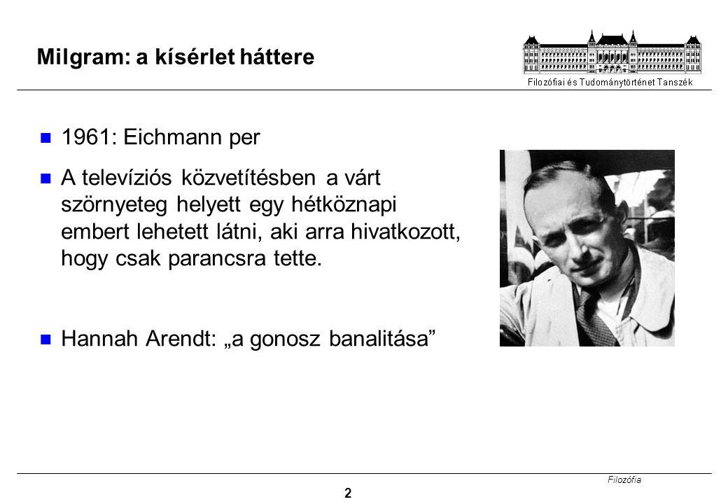 Filozófia 2 Milgram: a kísérlet háttere 1961: Eichmann per A televíziós közvetítésben a várt szörnyeteg helyett egy hétköznapi embert lehetett látni, aki arra hivatkozott, hogy csak parancsra tette.