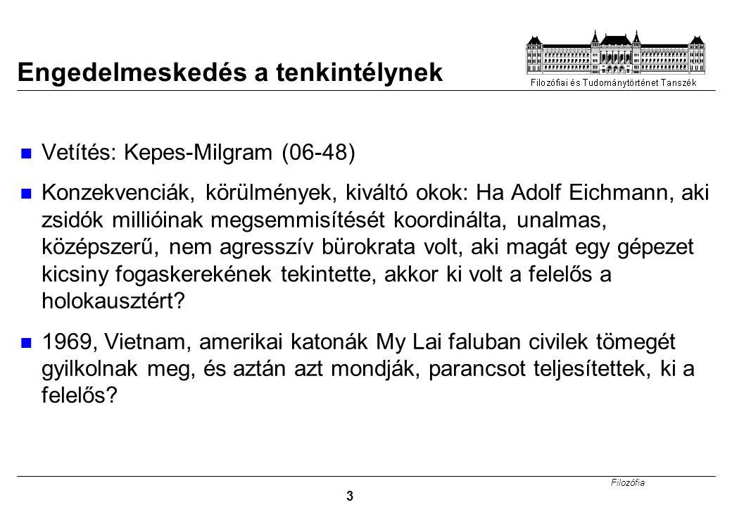 Filozófia 3 Engedelmeskedés a tenkintélynek Vetítés: Kepes-Milgram (06-48) Konzekvenciák, körülmények, kiváltó okok: Ha Adolf Eichmann, aki zsidók millióinak megsemmisítését koordinálta, unalmas, középszerű, nem agresszív bürokrata volt, aki magát egy gépezet kicsiny fogaskerekének tekintette, akkor ki volt a felelős a holokausztért.