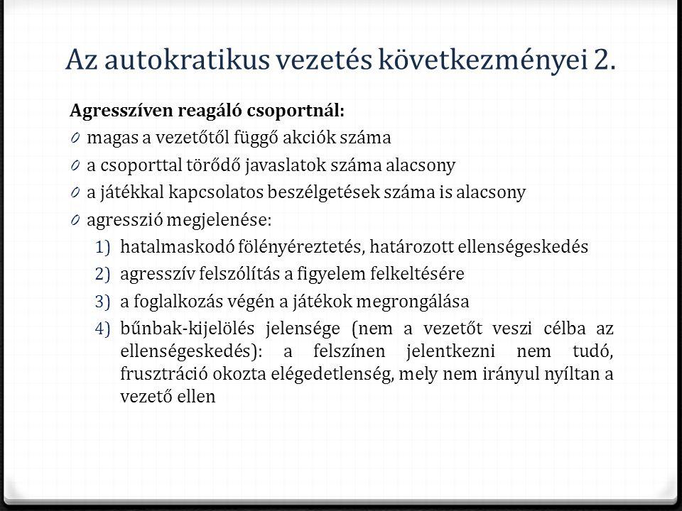 Az autokratikus vezetés következményei 2. Agresszíven reagáló csoportnál: 0 magas a vezetőtől függő akciók száma 0 a csoporttal törődő javaslatok szám