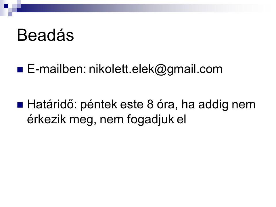 Beadás E-mailben: nikolett.elek@gmail.com Határidő: péntek este 8 óra, ha addig nem érkezik meg, nem fogadjuk el