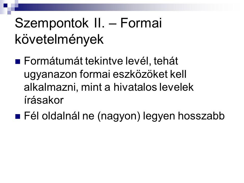 Szempontok II. – Formai követelmények Formátumát tekintve levél, tehát ugyanazon formai eszközöket kell alkalmazni, mint a hivatalos levelek írásakor