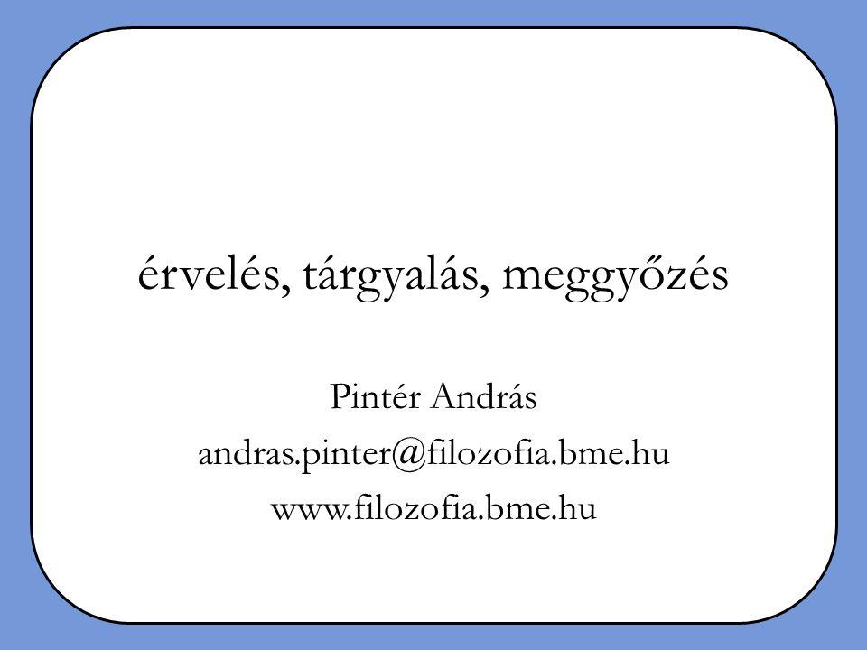 érvelés, tárgyalás, meggyőzés Pintér András andras.pinter@filozofia.bme.hu www.filozofia.bme.hu