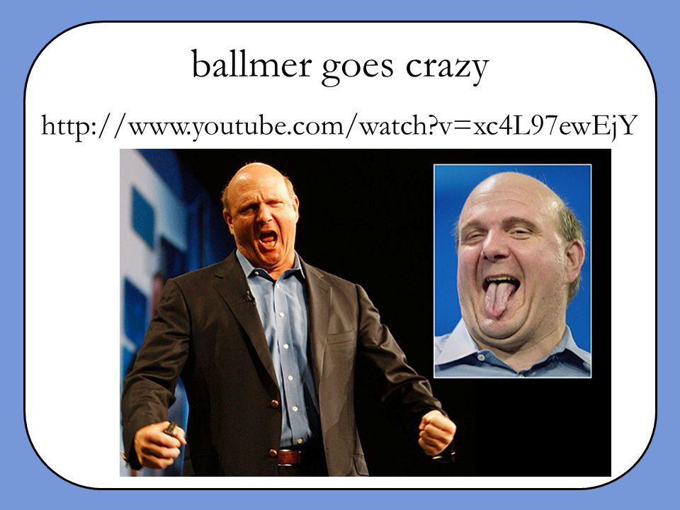 ballmer goes crazy http://www.youtube.com/watch?v=xc4L97ewEjY
