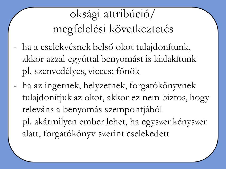 oksági attribúció/ megfelelési következtetés -ha a cselekvésnek belső okot tulajdonítunk, akkor azzal egyúttal benyomást is kialakítunk pl. szenvedély