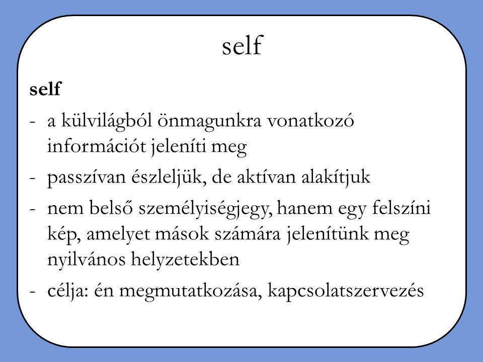 self -a külvilágból önmagunkra vonatkozó információt jeleníti meg -passzívan észleljük, de aktívan alakítjuk -nem belső személyiségjegy, hanem egy fel