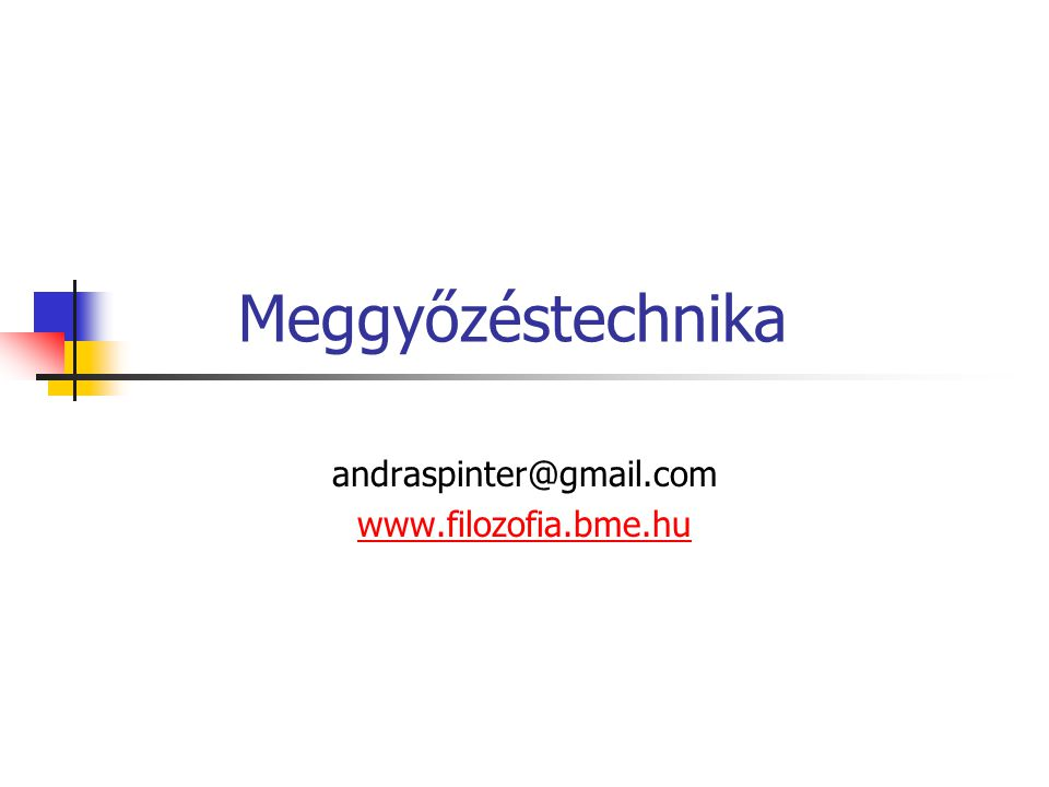 Meggyőzéstechnika andraspinter@gmail.com www.filozofia.bme.hu