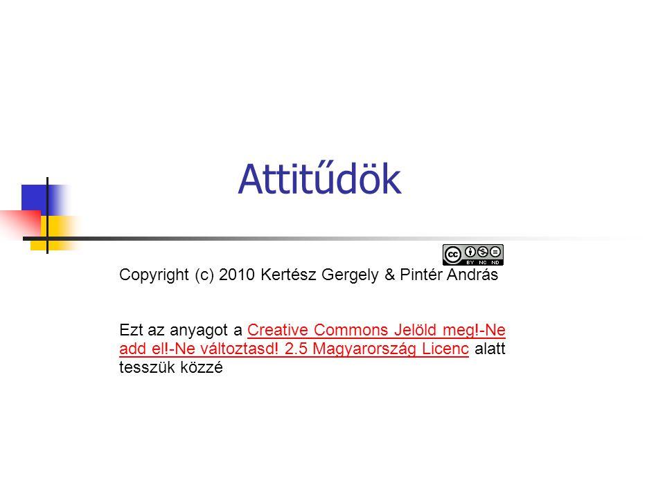 Attitűdök Copyright (c) 2010 Kertész Gergely & Pintér András Ezt az anyagot a Creative Commons Jelöld meg!-Ne add el!-Ne változtasd.