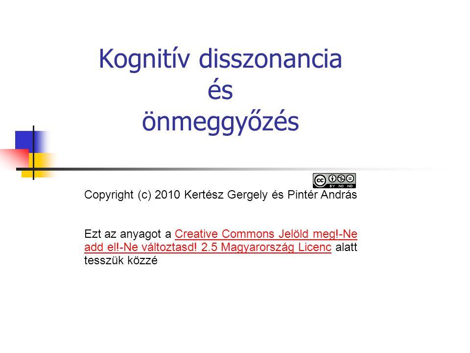 Kognitív disszonancia és önmeggyőzés Copyright (c) 2010 Kertész Gergely és Pintér András Ezt az anyagot a Creative Commons Jelöld meg!-Ne add el!-Ne változtasd.
