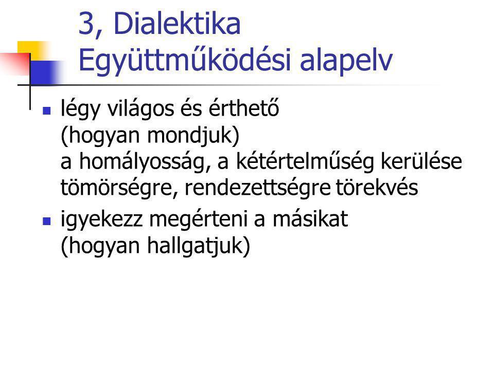 3, Dialektika Együttműködési alapelv légy világos és érthető (hogyan mondjuk) a homályosság, a kétértelműség kerülése tömörségre, rendezettségre törek