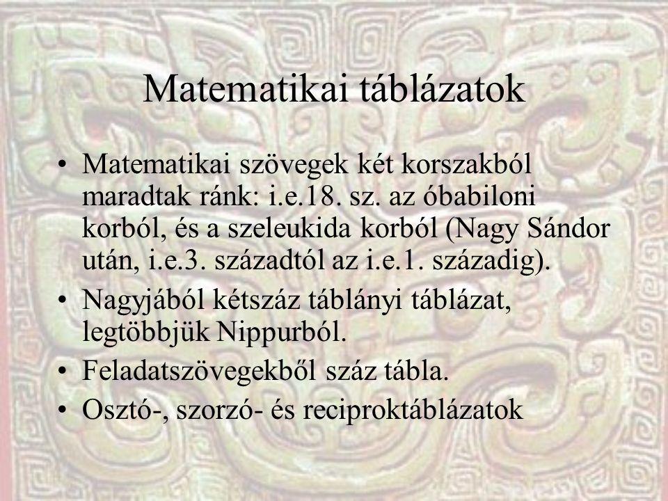 Matematikai táblázatok Matematikai szövegek két korszakból maradtak ránk: i.e.18. sz. az óbabiloni korból, és a szeleukida korból (Nagy Sándor után, i