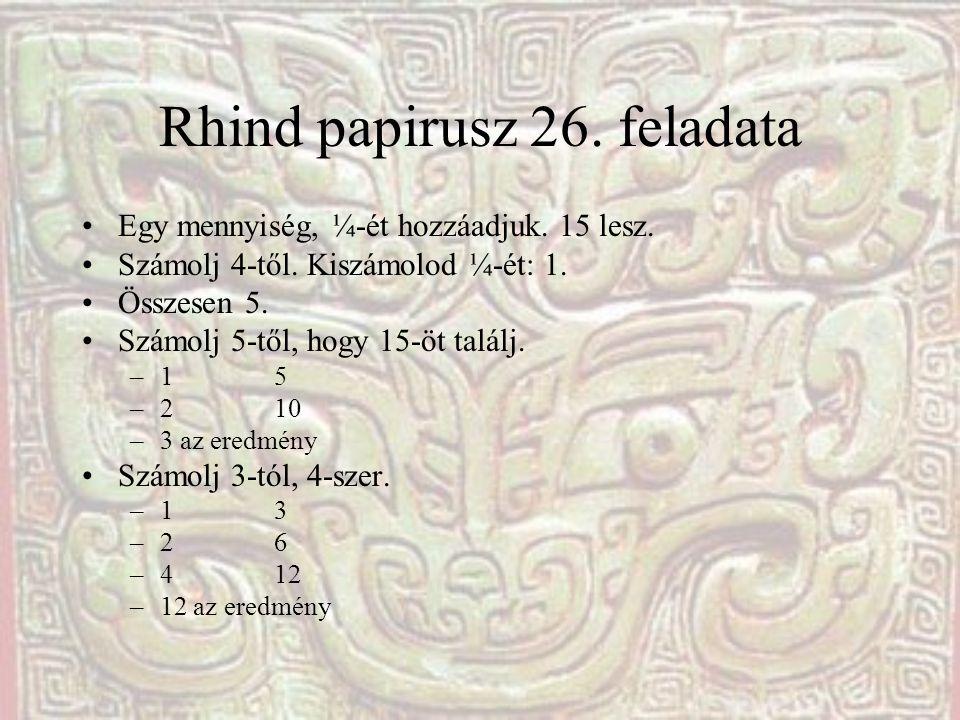 Rhind papirusz 26. feladata Egy mennyiség, ¼-ét hozzáadjuk. 15 lesz. Számolj 4-től. Kiszámolod ¼-ét: 1. Összesen 5. Számolj 5-től, hogy 15-öt találj.