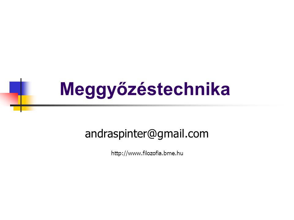 Meggyőzéstechnika andraspinter@gmail.com http://www.filozofia.bme.hu