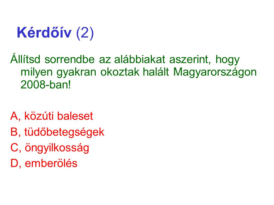 Kérdőív (2) Állítsd sorrendbe az alábbiakat aszerint, hogy milyen gyakran okoztak halált Magyarországon 2008-ban! A, közúti baleset B, tüdőbetegségek