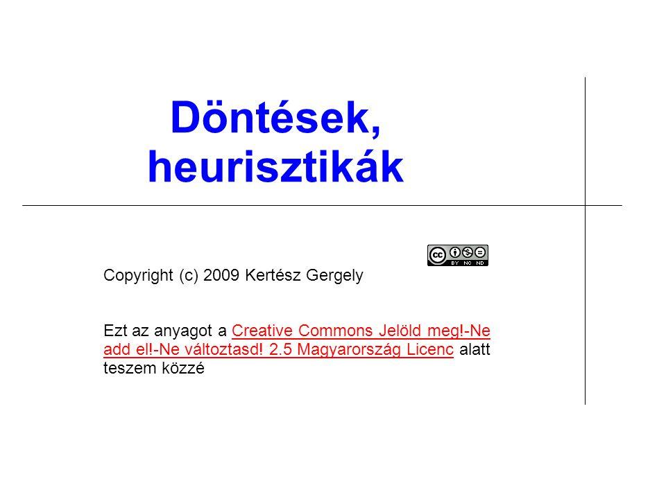 Döntések, heurisztikák Copyright (c) 2009 Kertész Gergely Ezt az anyagot a Creative Commons Jelöld meg!-Ne add el!-Ne változtasd! 2.5 Magyarország Lic