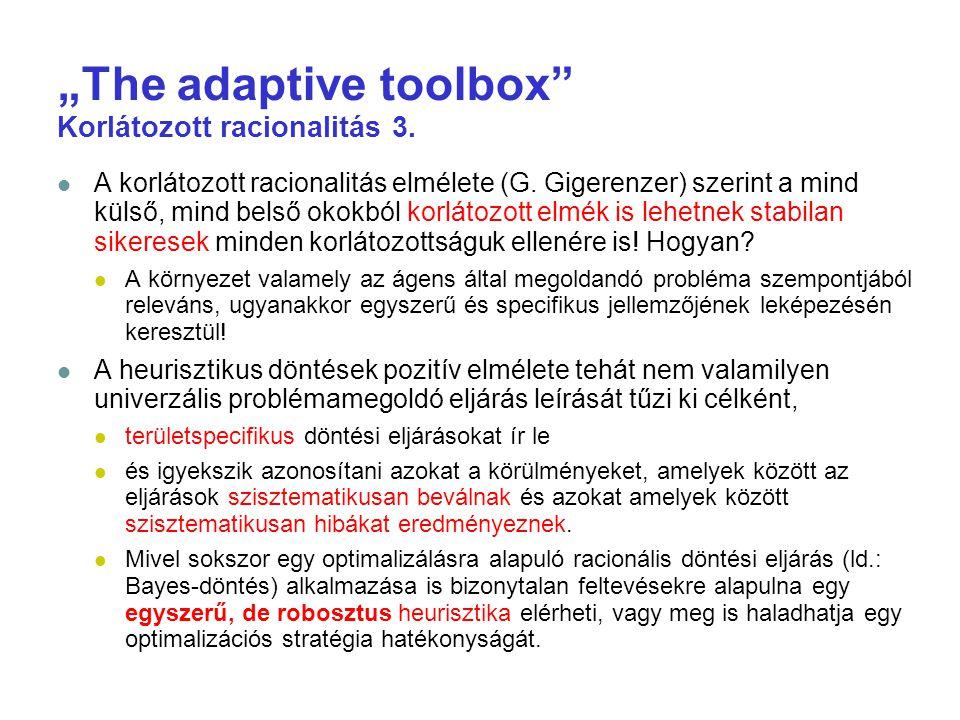 """""""The adaptive toolbox"""" Korlátozott racionalitás 3. A korlátozott racionalitás elmélete (G. Gigerenzer) szerint a mind külső, mind belső okokból korlát"""