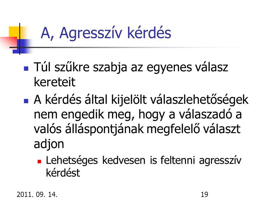 2011. 09. 14.19 A, Agresszív kérdés Túl szűkre szabja az egyenes válasz kereteit A kérdés által kijelölt válaszlehetőségek nem engedik meg, hogy a vál