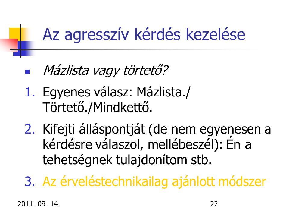 2011. 09. 14.22 Az agresszív kérdés kezelése Mázlista vagy törtető? 1.Egyenes válasz: Mázlista./ Törtető./Mindkettő. 2.Kifejti álláspontját (de nem eg