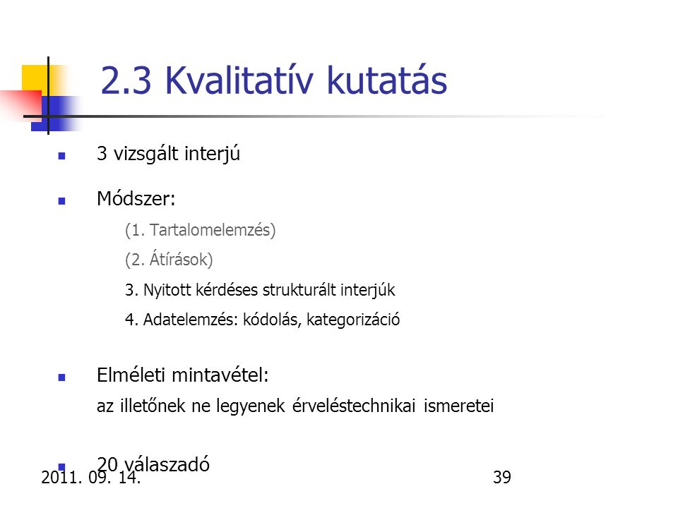 2011. 09. 14.39 2.3 Kvalitatív kutatás 3 vizsgált interjú Módszer: (1. Tartalomelemzés) (2. Átírások) 3. Nyitott kérdéses strukturált interjúk 4. Adat