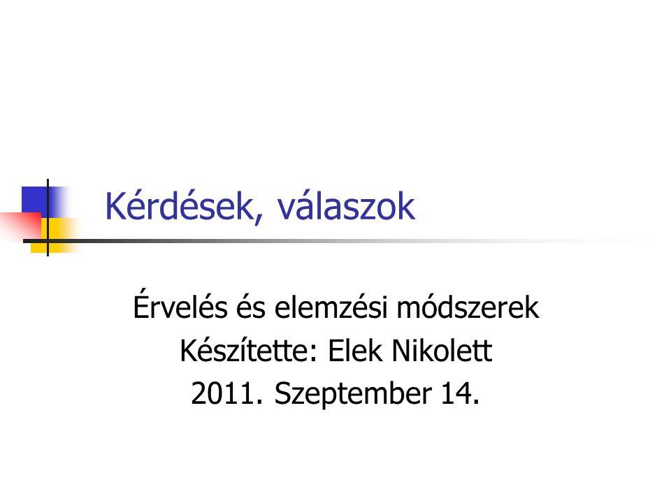 Kérdések, válaszok Érvelés és elemzési módszerek Készítette: Elek Nikolett 2011. Szeptember 14.