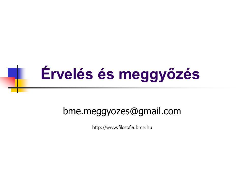 Érvelés és meggyőzés bme.meggyozes@gmail.com http://www.filozofia.bme.hu