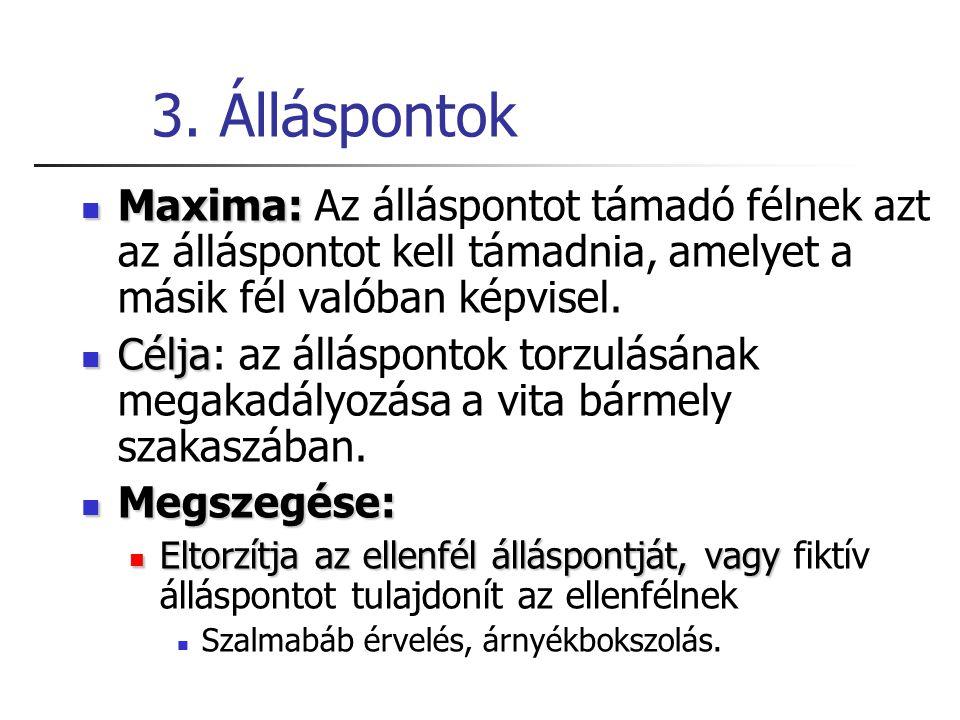 3. Álláspontok Maxima: Maxima: Az álláspontot támadó félnek azt az álláspontot kell támadnia, amelyet a másik fél valóban képvisel. Célja Célja: az ál