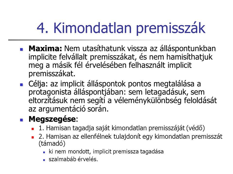4. Kimondatlan premisszák Maxima: Maxima: Nem utasíthatunk vissza az álláspontunkban implicite felvállalt premisszákat, és nem hamisíthatjuk meg a más