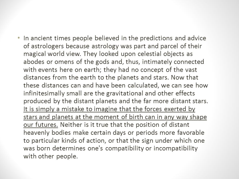 In ancient times people believed in the predictions and advice of astrologers because astrology was part and parcel of their magical world view. They