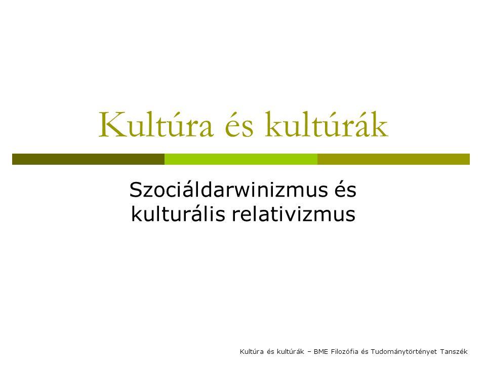 Kultúra és kultúrák Szociáldarwinizmus és kulturális relativizmus Kultúra és kultúrák – BME Filozófia és Tudománytörtényet Tanszék