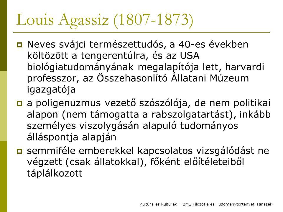 Louis Agassiz (1807-1873)  Neves svájci természettudós, a 40-es években költözött a tengerentúlra, és az USA biológiatudományának megalapítója lett, harvardi professzor, az Összehasonlító Állatani Múzeum igazgatója  a poligenuzmus vezető szószólója, de nem politikai alapon (nem támogatta a rabszolgatartást), inkább személyes viszolygásán alapuló tudományos álláspontja alapján  semmiféle emberekkel kapcsolatos vizsgálódást ne végzett (csak állatokkal), főként előítéleteiből táplálkozott Kultúra és kultúrák – BME Filozófia és Tudománytörtényet Tanszék