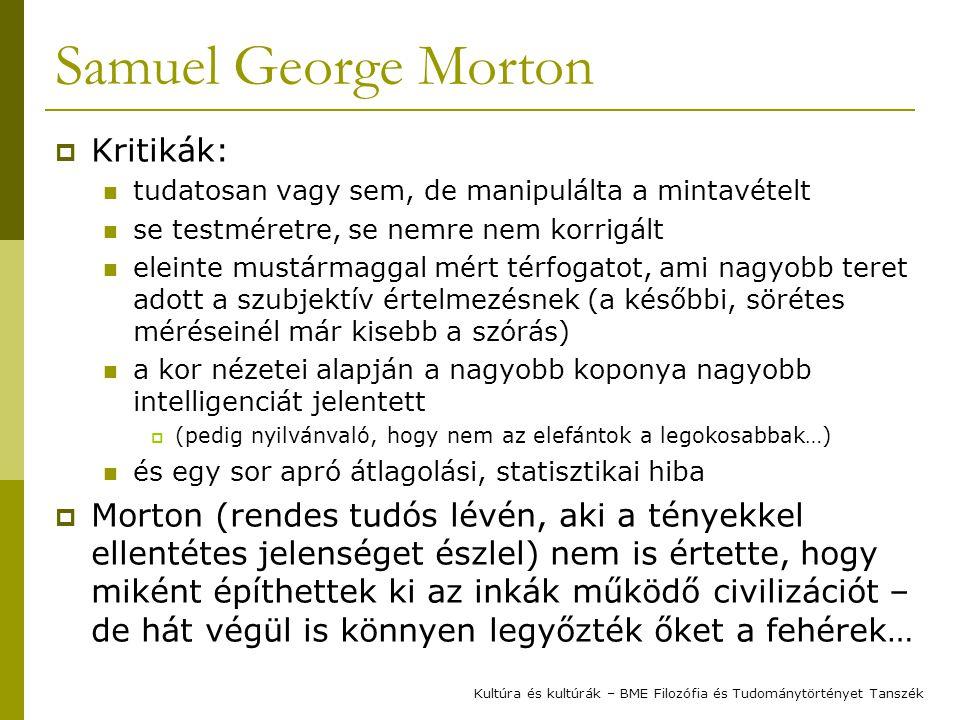 Samuel George Morton  Kritikák: tudatosan vagy sem, de manipulálta a mintavételt se testméretre, se nemre nem korrigált eleinte mustármaggal mért térfogatot, ami nagyobb teret adott a szubjektív értelmezésnek (a későbbi, sörétes méréseinél már kisebb a szórás) a kor nézetei alapján a nagyobb koponya nagyobb intelligenciát jelentett  (pedig nyilvánvaló, hogy nem az elefántok a legokosabbak…) és egy sor apró átlagolási, statisztikai hiba  Morton (rendes tudós lévén, aki a tényekkel ellentétes jelenséget észlel) nem is értette, hogy miként építhettek ki az inkák működő civilizációt – de hát végül is könnyen legyőzték őket a fehérek… Kultúra és kultúrák – BME Filozófia és Tudománytörtényet Tanszék