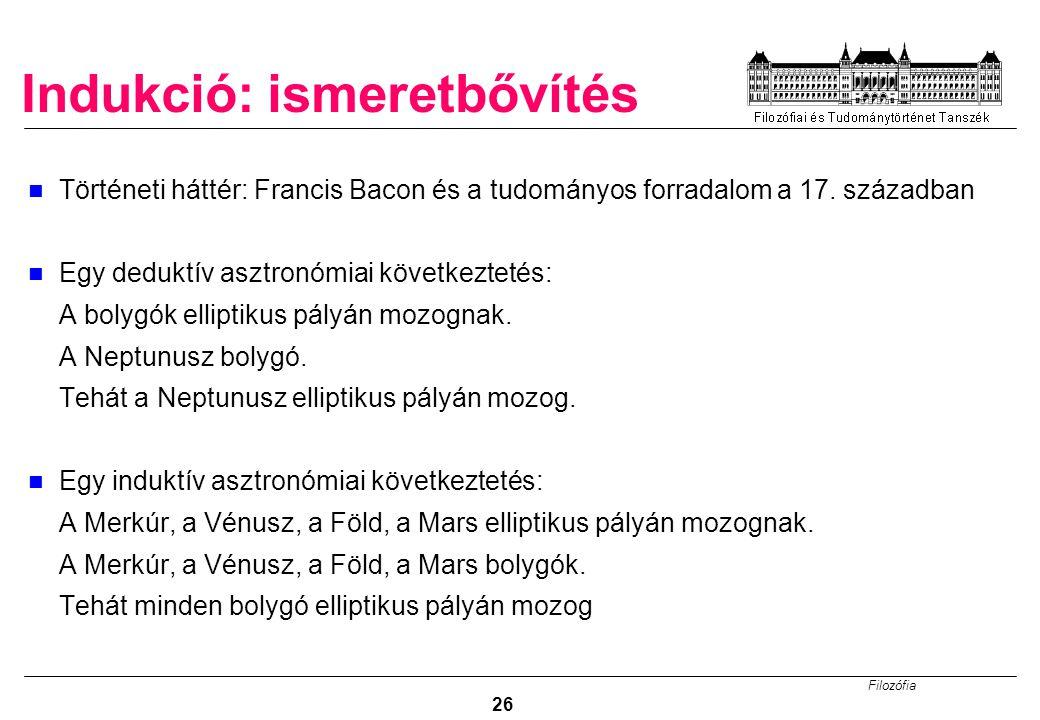 Filozófia 26 Indukció: ismeretbővítés Történeti háttér: Francis Bacon és a tudományos forradalom a 17.