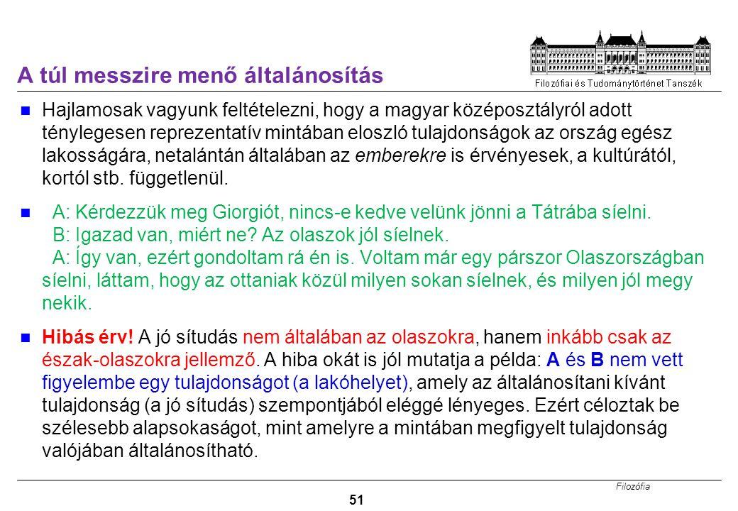 Filozófia 51 A túl messzire menő általánosítás Hajlamosak vagyunk feltételezni, hogy a magyar középosztályról adott ténylegesen reprezentatív mintában eloszló tulajdonságok az ország egész lakosságára, netalántán általában az emberekre is érvényesek, a kultúrától, kortól stb.